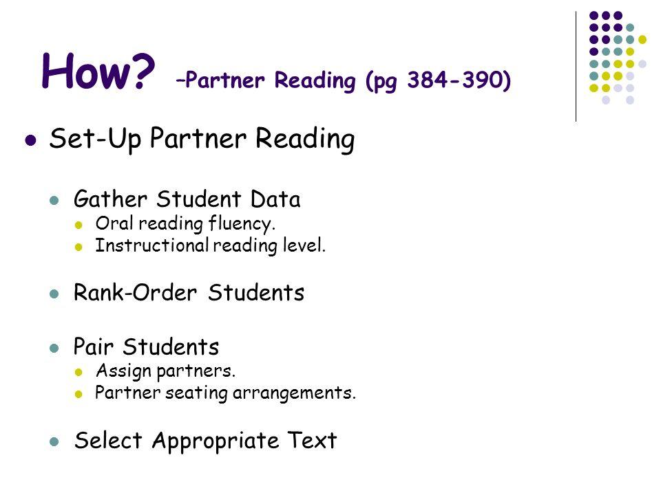 How? –Partner Reading (pg 384-390) Set-Up Partner Reading Gather Student Data Oral reading fluency. Instructional reading level. Rank-Order Students P