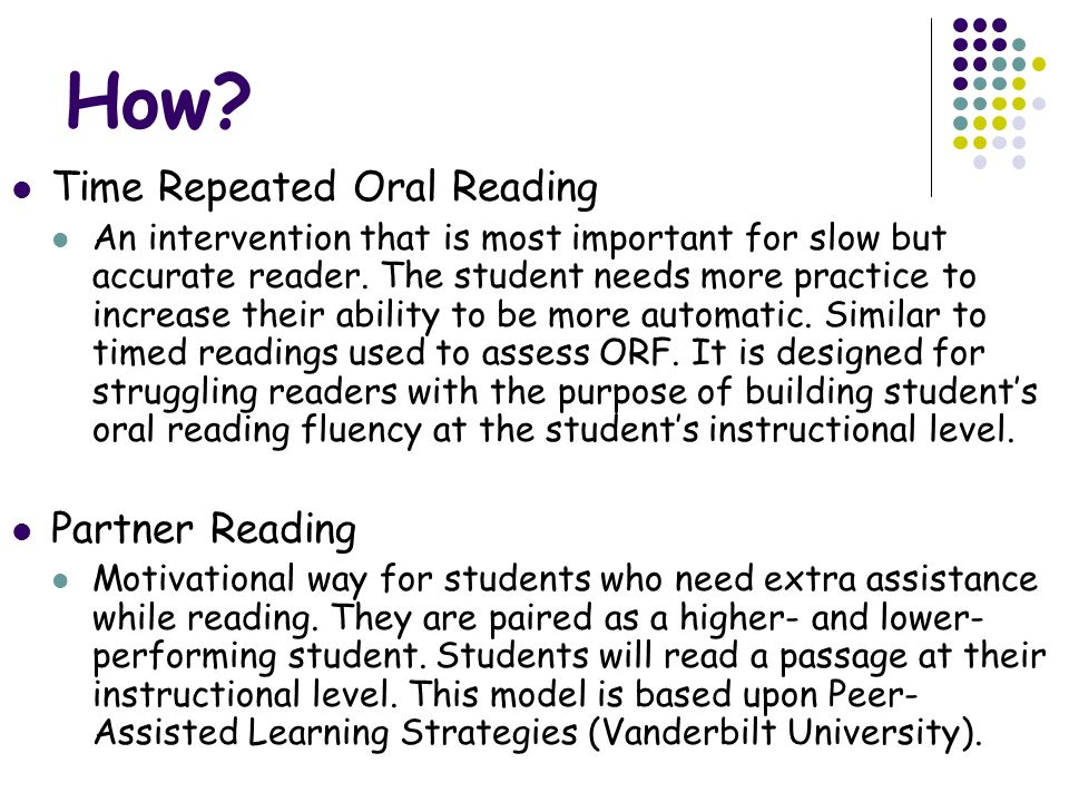 How? Time Repeated Oral Reading An intervention that is most important for slow but accurate reader. The student needs more practice to increase their
