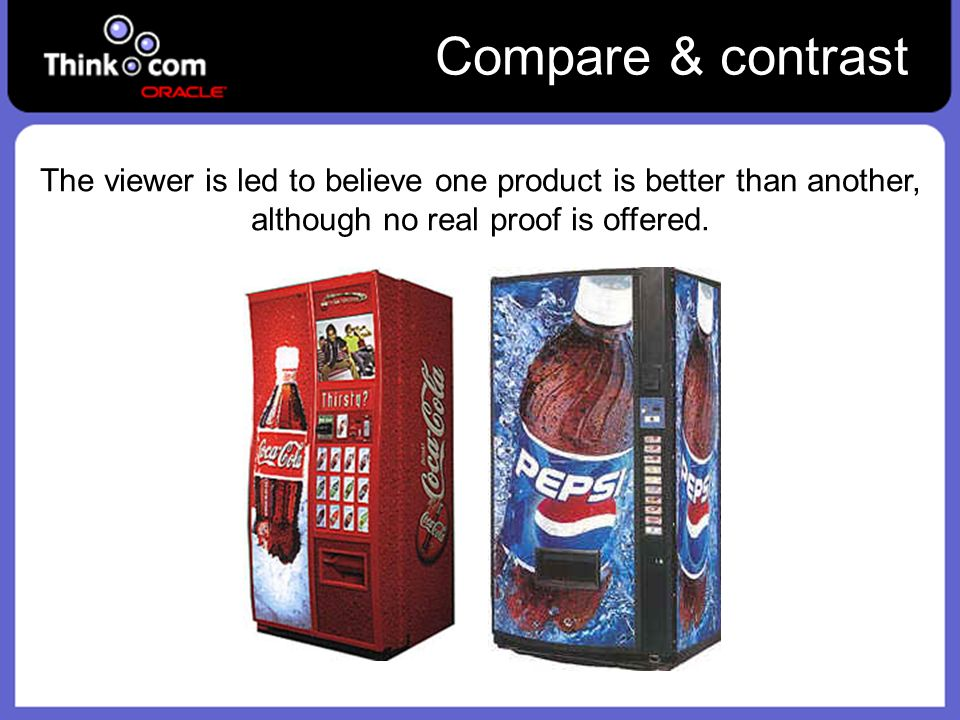 Compare & contrast The viewer is led to believe one product is better than another, although no real proof is offered.