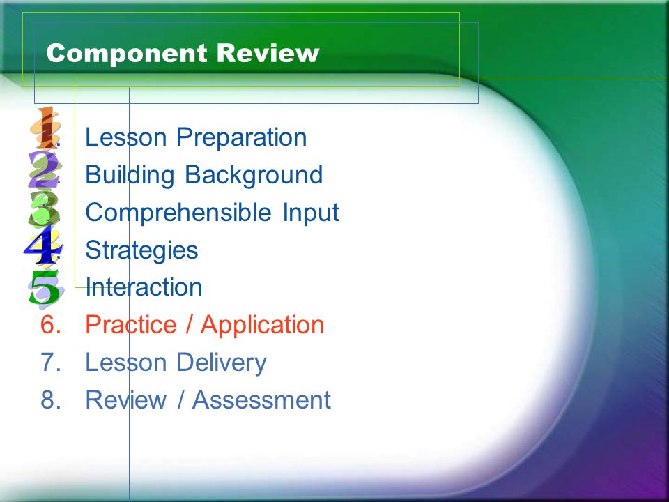 Component Review 1.Lesson Preparation 2.Building Background 3.Comprehensible Input 4.Strategies 5.Interaction 6.Practice / Application 7.Lesson Delive