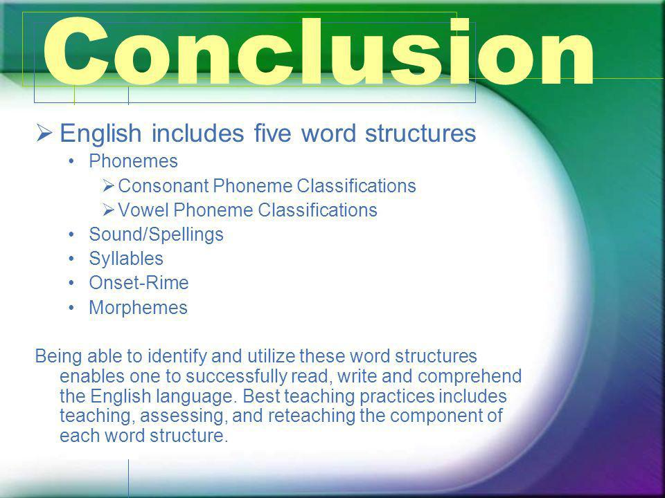 Conclusion English includes five word structures Phonemes Consonant Phoneme Classifications Vowel Phoneme Classifications Sound/Spellings Syllables On