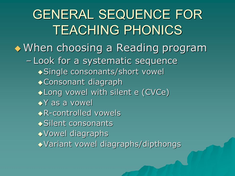 GENERAL SEQUENCE FOR TEACHING PHONICS When choosing a Reading program When choosing a Reading program –Look for a systematic sequence Single consonants/short vowel Single consonants/short vowel Consonant diagraph Consonant diagraph Long vowel with silent e (CVCe) Long vowel with silent e (CVCe) Y as a vowel Y as a vowel R-controlled vowels R-controlled vowels Silent consonants Silent consonants Vowel diagraphs Vowel diagraphs Variant vowel diagraphs/dipthongs Variant vowel diagraphs/dipthongs