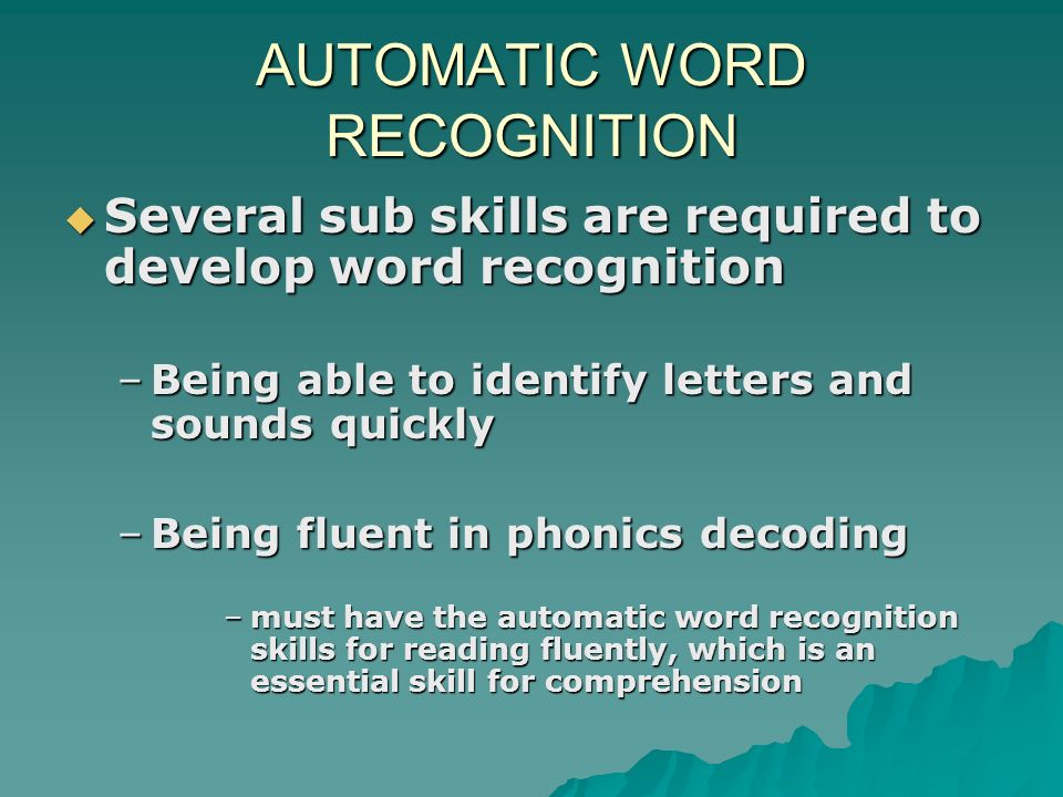 AUTOMATIC WORD RECOGNITION Several sub skills are required to develop word recognition Several sub skills are required to develop word recognition –Being able to identify letters and sounds quickly –Being fluent in phonics decoding –must have the automatic word recognition skills for reading fluently, which is an essential skill for comprehension