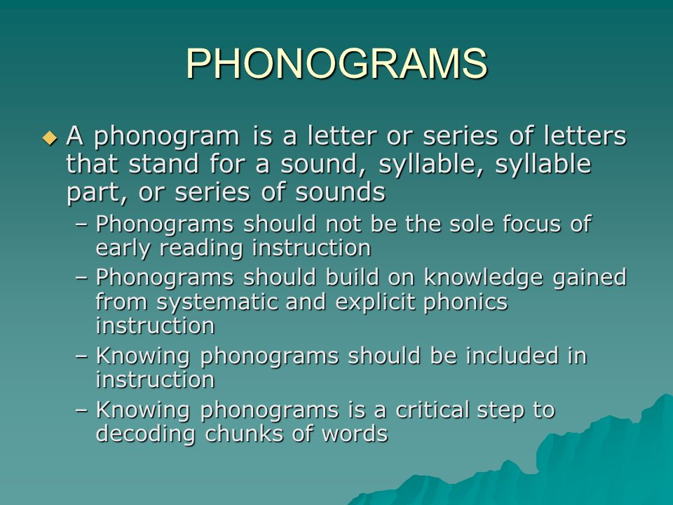 PHONOGRAMS A phonogram is a letter or series of letters that stand for a sound, syllable, syllable part, or series of sounds A phonogram is a letter or series of letters that stand for a sound, syllable, syllable part, or series of sounds –Phonograms should not be the sole focus of early reading instruction –Phonograms should build on knowledge gained from systematic and explicit phonics instruction –Knowing phonograms should be included in instruction –Knowing phonograms is a critical step to decoding chunks of words