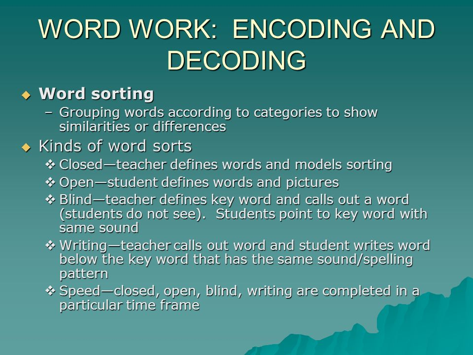 WORD WORK: ENCODING AND DECODING Word sorting Word sorting –Grouping words according to categories to show similarities or differences Kinds of word sorts Kinds of word sorts Closedteacher defines words and models sorting Closedteacher defines words and models sorting Openstudent defines words and pictures Openstudent defines words and pictures Blindteacher defines key word and calls out a word (students do not see).
