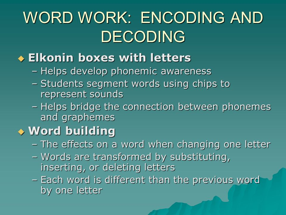 WORD WORK: ENCODING AND DECODING Elkonin boxes with letters Elkonin boxes with letters –Helps develop phonemic awareness –Students segment words using chips to represent sounds –Helps bridge the connection between phonemes and graphemes Word building Word building –The effects on a word when changing one letter –Words are transformed by substituting, inserting, or deleting letters –Each word is different than the previous word by one letter