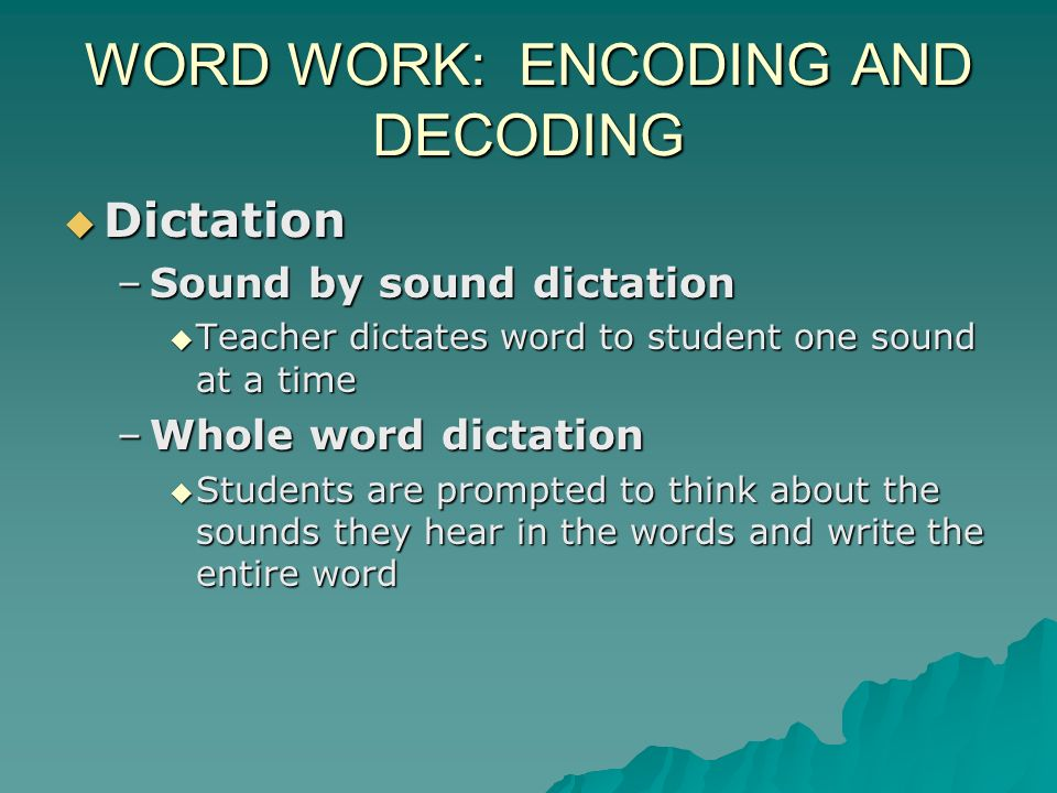 WORD WORK: ENCODING AND DECODING Dictation Dictation –Sound by sound dictation Teacher dictates word to student one sound at a time Teacher dictates word to student one sound at a time –Whole word dictation Students are prompted to think about the sounds they hear in the words and write the entire word Students are prompted to think about the sounds they hear in the words and write the entire word