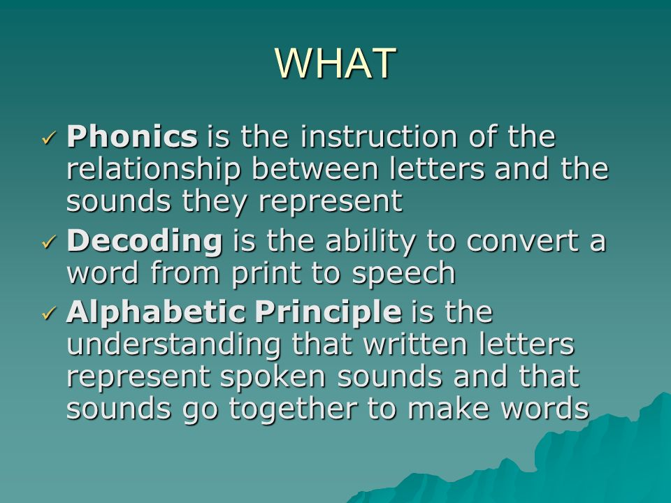 WHAT Phonics is the instruction of the relationship between letters and the sounds they represent Phonics is the instruction of the relationship between letters and the sounds they represent Decoding is the ability to convert a word from print to speech Decoding is the ability to convert a word from print to speech Alphabetic Principle is the understanding that written letters represent spoken sounds and that sounds go together to make words Alphabetic Principle is the understanding that written letters represent spoken sounds and that sounds go together to make words