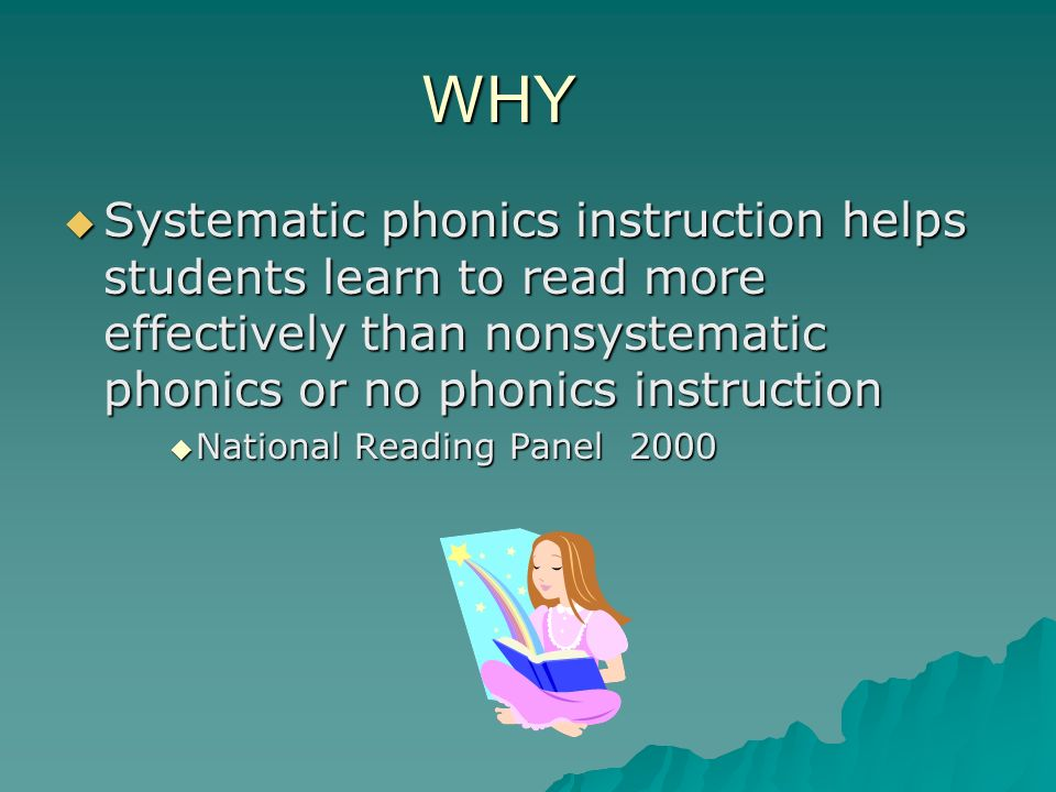 WHY Systematic phonics instruction helps students learn to read more effectively than nonsystematic phonics or no phonics instruction Systematic phonics instruction helps students learn to read more effectively than nonsystematic phonics or no phonics instruction National Reading Panel 2000 National Reading Panel 2000