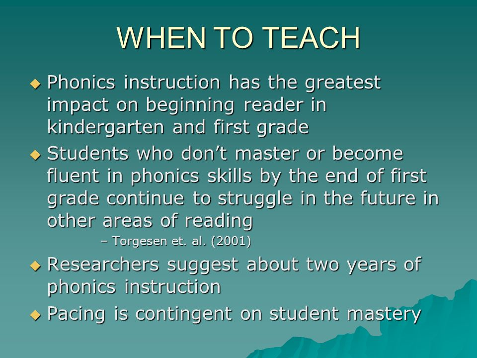WHEN TO TEACH Phonics instruction has the greatest impact on beginning reader in kindergarten and first grade Phonics instruction has the greatest impact on beginning reader in kindergarten and first grade Students who dont master or become fluent in phonics skills by the end of first grade continue to struggle in the future in other areas of reading Students who dont master or become fluent in phonics skills by the end of first grade continue to struggle in the future in other areas of reading –Torgesen et.