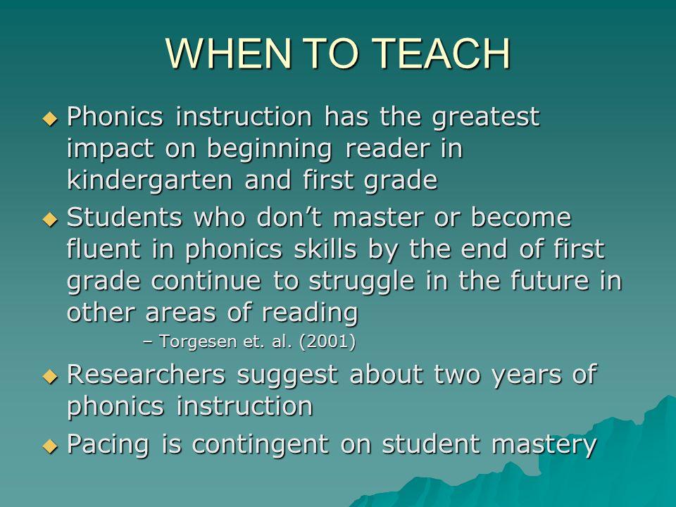 WHEN TO TEACH Phonics instruction has the greatest impact on beginning reader in kindergarten and first grade Phonics instruction has the greatest imp