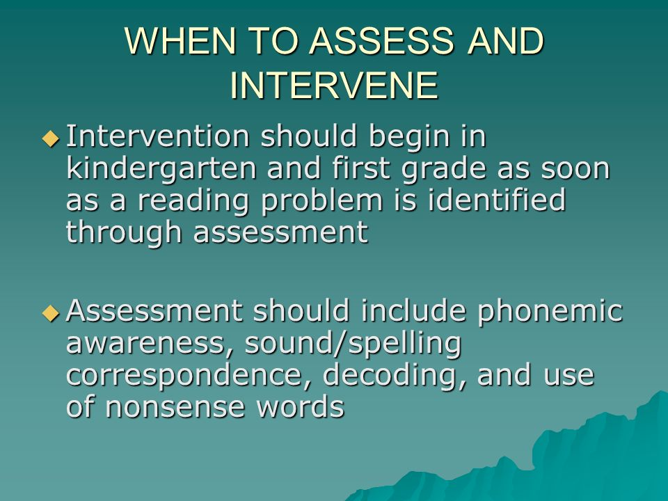 WHEN TO ASSESS AND INTERVENE Intervention should begin in kindergarten and first grade as soon as a reading problem is identified through assessment I