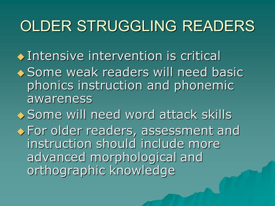OLDER STRUGGLING READERS Intensive intervention is critical Intensive intervention is critical Some weak readers will need basic phonics instruction and phonemic awareness Some weak readers will need basic phonics instruction and phonemic awareness Some will need word attack skills Some will need word attack skills For older readers, assessment and instruction should include more advanced morphological and orthographic knowledge For older readers, assessment and instruction should include more advanced morphological and orthographic knowledge