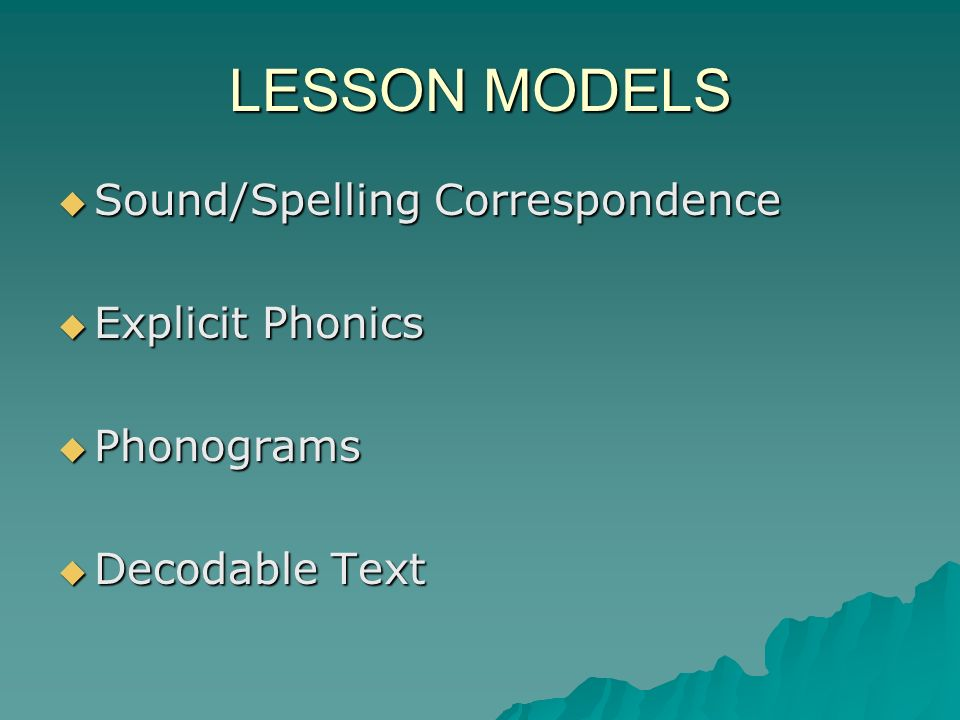 LESSON MODELS Sound/Spelling Correspondence Sound/Spelling Correspondence Explicit Phonics Explicit Phonics Phonograms Phonograms Decodable Text Decodable Text