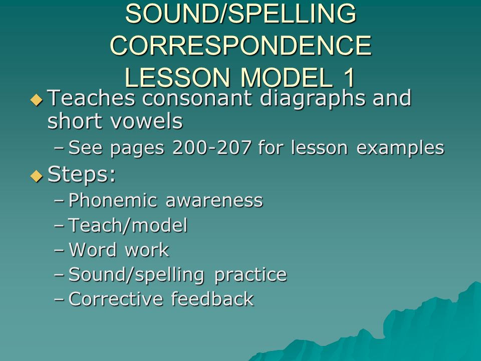 SOUND/SPELLING CORRESPONDENCE LESSON MODEL 1 Teaches consonant diagraphs and short vowels Teaches consonant diagraphs and short vowels –See pages 200-207 for lesson examples Steps: Steps: –Phonemic awareness –Teach/model –Word work –Sound/spelling practice –Corrective feedback