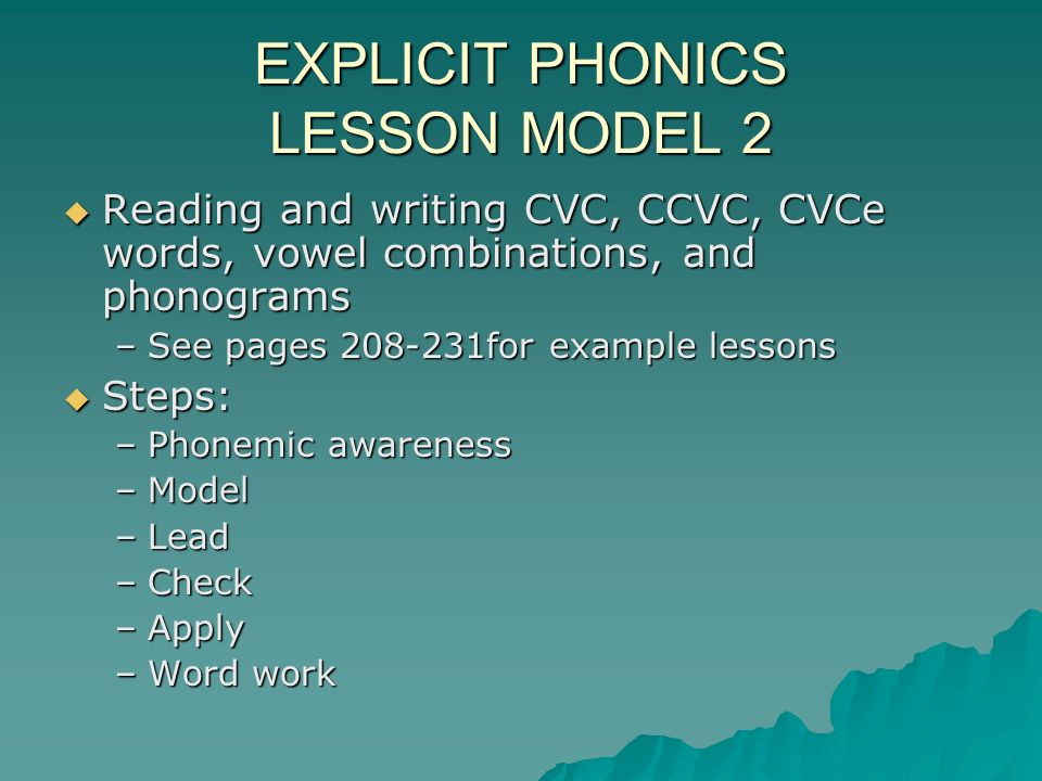 EXPLICIT PHONICS LESSON MODEL 2 Reading and writing CVC, CCVC, CVCe words, vowel combinations, and phonograms Reading and writing CVC, CCVC, CVCe words, vowel combinations, and phonograms –See pages 208-231for example lessons Steps: Steps: –Phonemic awareness –Model –Lead –Check –Apply –Word work