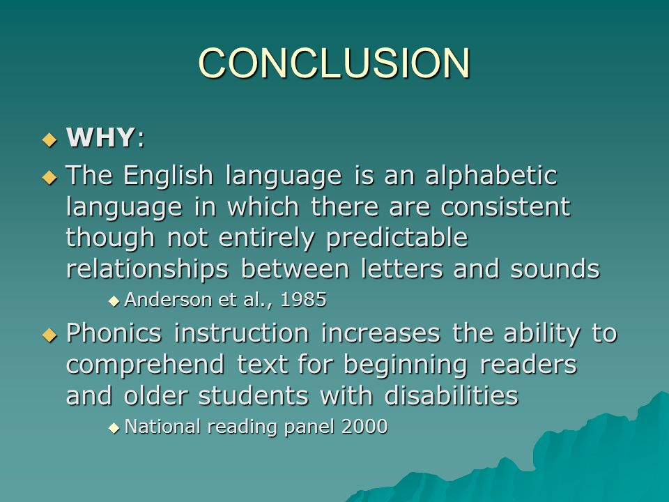 CONCLUSION WHY: WHY: The English language is an alphabetic language in which there are consistent though not entirely predictable relationships betwee