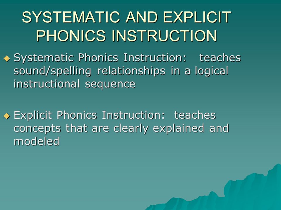 SYSTEMATIC AND EXPLICIT PHONICS INSTRUCTION Systematic Phonics Instruction: teaches sound/spelling relationships in a logical instructional sequence Systematic Phonics Instruction: teaches sound/spelling relationships in a logical instructional sequence Explicit Phonics Instruction: teaches concepts that are clearly explained and modeled Explicit Phonics Instruction: teaches concepts that are clearly explained and modeled