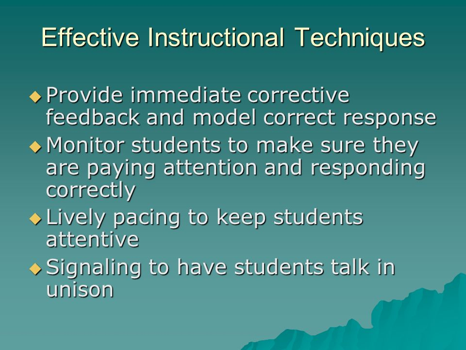 Effective Instructional Techniques Provide immediate corrective feedback and model correct response Provide immediate corrective feedback and model correct response Monitor students to make sure they are paying attention and responding correctly Monitor students to make sure they are paying attention and responding correctly Lively pacing to keep students attentive Lively pacing to keep students attentive Signaling to have students talk in unison Signaling to have students talk in unison