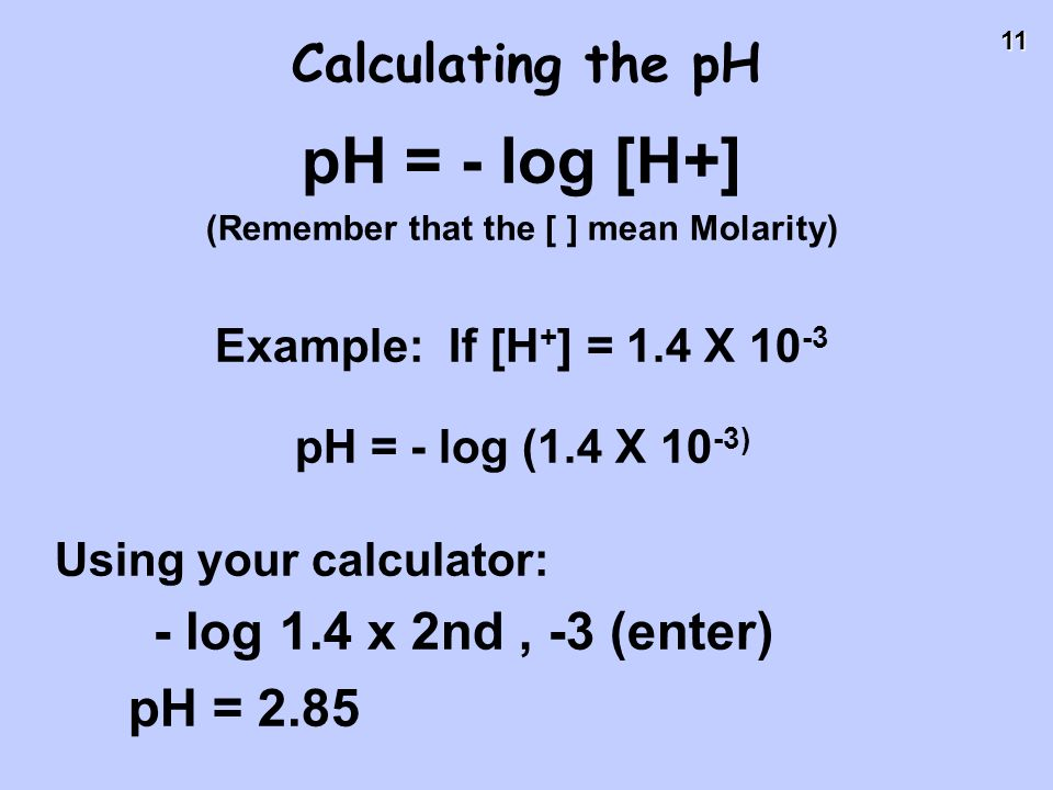 11 Calculating the pH pH = - log [H+] (Remember that the [ ] mean Molarity) Example: If [H + ] = 1.4 X 10 -3 pH = - log (1.4 X 10 -3) Using your calcu