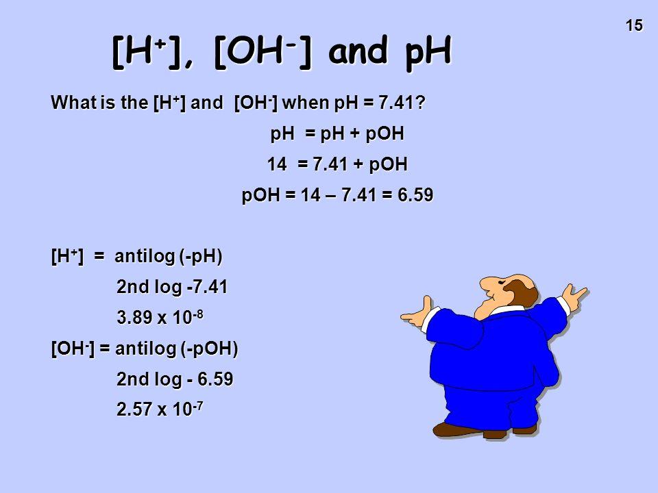 15 [H + ], [OH - ] and pH What is the [H + ] and [OH - ] when pH = 7.41? pH = pH + pOH 14 = 7.41 + pOH pOH = 14 – 7.41 = 6.59 [H + ] = antilog (-pH) 2