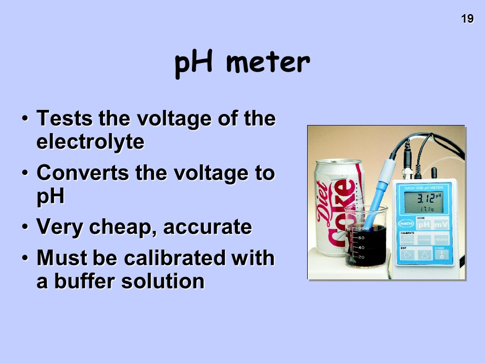 19 pH meter Tests the voltage of the electrolyteTests the voltage of the electrolyte Converts the voltage to pHConverts the voltage to pH Very cheap,