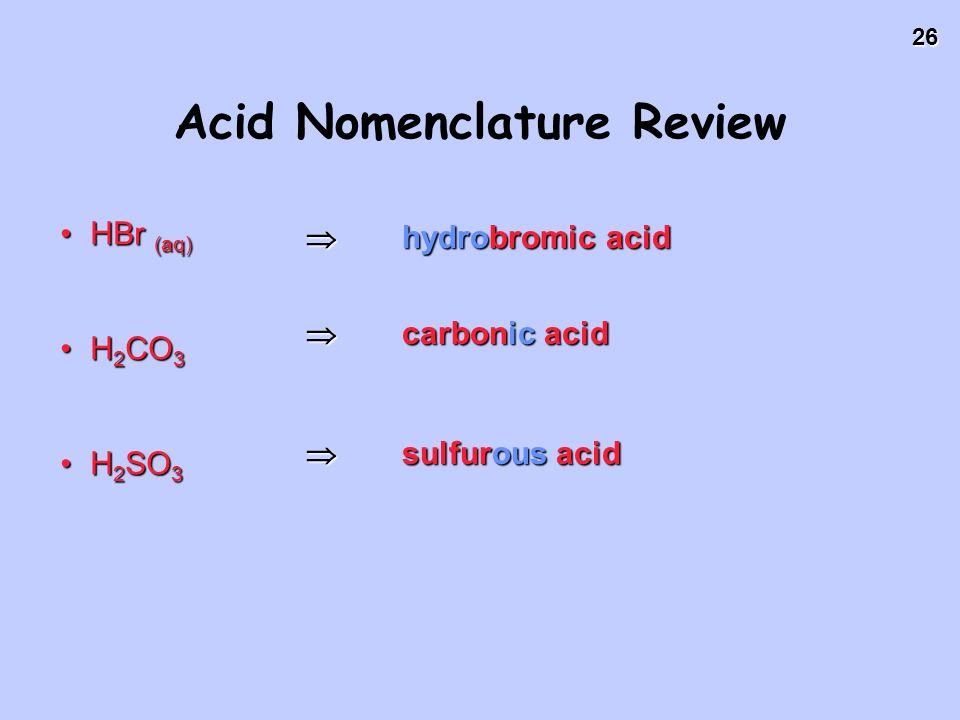 26 HBr (aq)HBr (aq) H 2 CO 3H 2 CO 3 H 2 SO 3H 2 SO 3 hydrobromic acid hydrobromic acid carbonic acid carbonic acid sulfurous acid sulfurous acid Acid