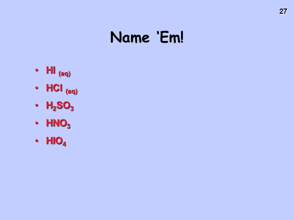 27 Name Em! HI (aq)HI (aq) HCl (aq)HCl (aq) H 2 SO 3H 2 SO 3 HNO 3HNO 3 HIO 4HIO 4
