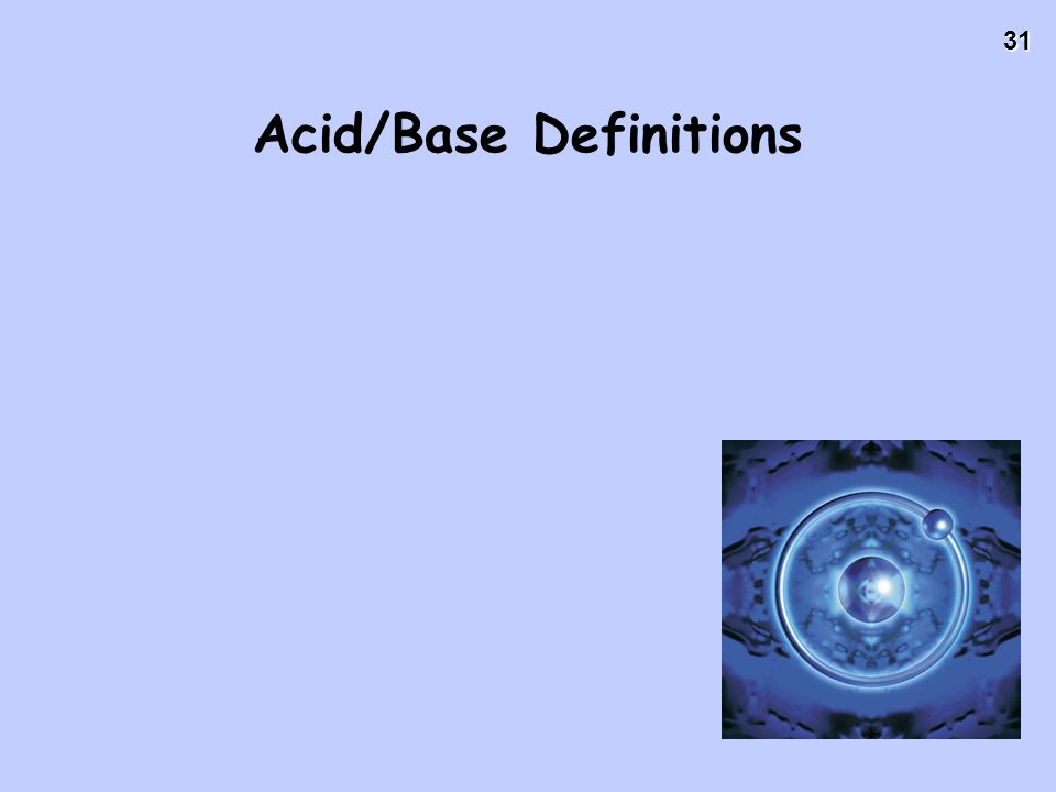 31 Acid/Base Definitions Definition #2: Brønsted – Lowry Acids – proton donor Bases – proton acceptor A proton is really just a hydrogen atom that has