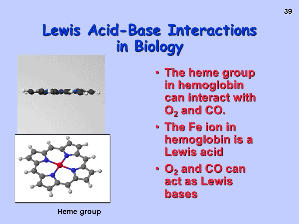 39 Lewis Acid-Base Interactions in Biology The heme group in hemoglobin can interact with O 2 and CO.The heme group in hemoglobin can interact with O