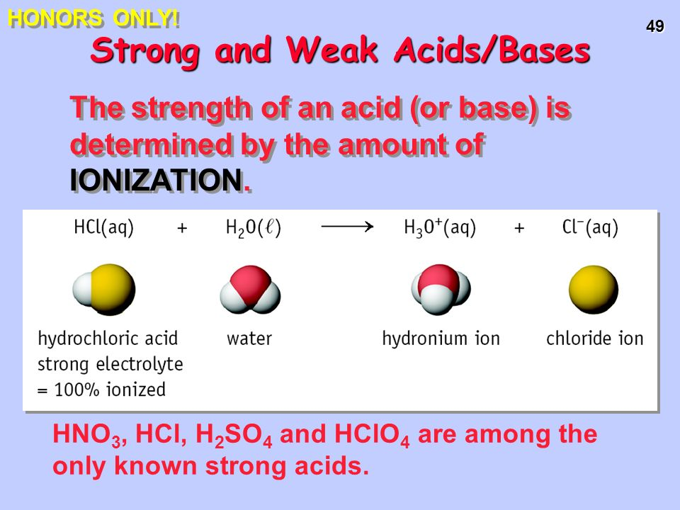 49 HNO 3, HCl, H 2 SO 4 and HClO 4 are among the only known strong acids. Strong and Weak Acids/Bases The strength of an acid (or base) is determined