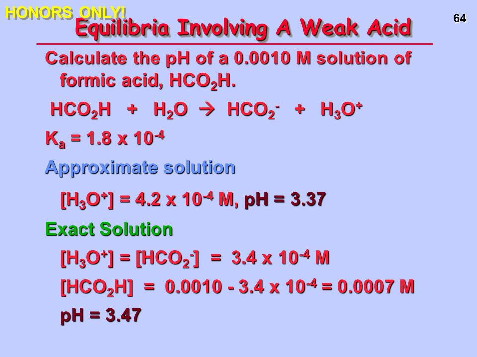 64 Equilibria Involving A Weak Acid Calculate the pH of a 0.0010 M solution of formic acid, HCO 2 H. HCO 2 H + H 2 O HCO 2 - + H 3 O + HCO 2 H + H 2 O
