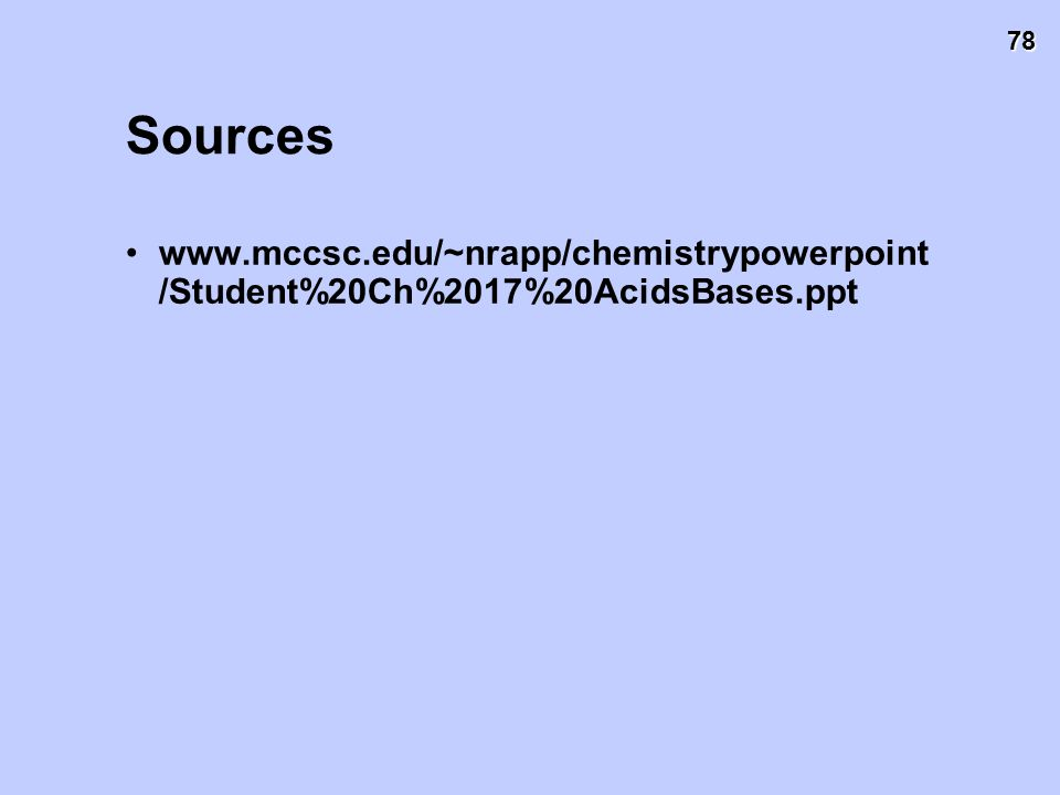 78 Sources www.mccsc.edu/~nrapp/chemistrypowerpoint /Student%20Ch%2017%20AcidsBases.ppt