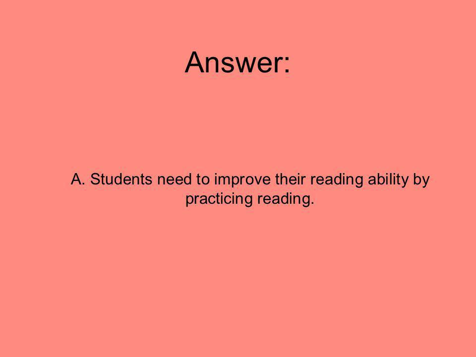 Answer: A. Students need to improve their reading ability by practicing reading.