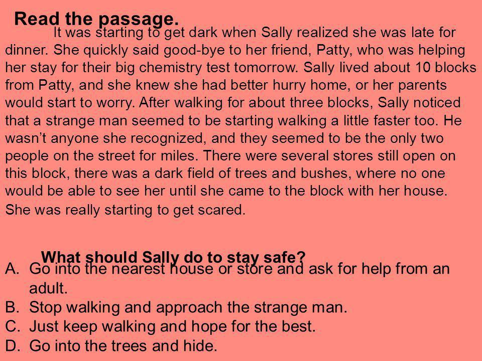 Read the passage. It was starting to get dark when Sally realized she was late for dinner. She quickly said good-bye to her friend, Patty, who was hel