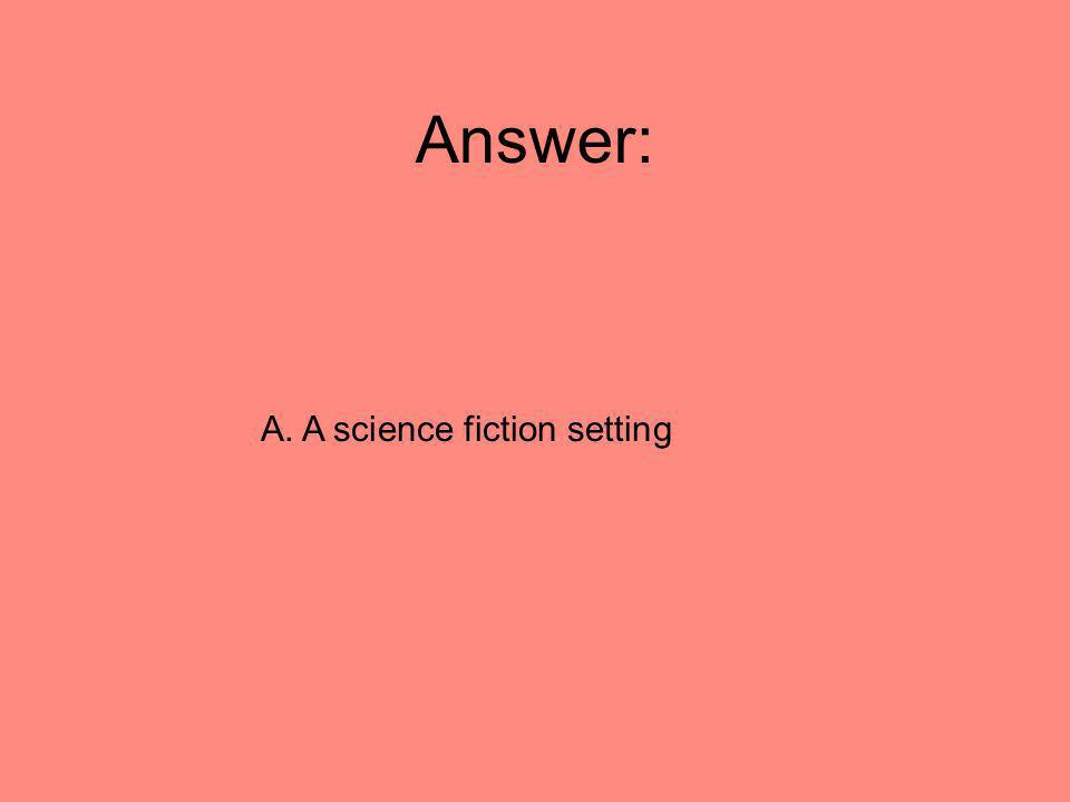 Answer: A. A science fiction setting