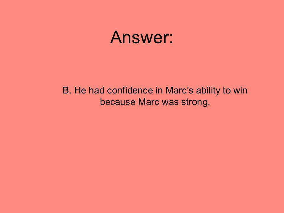 Answer: B. He had confidence in Marcs ability to win because Marc was strong.