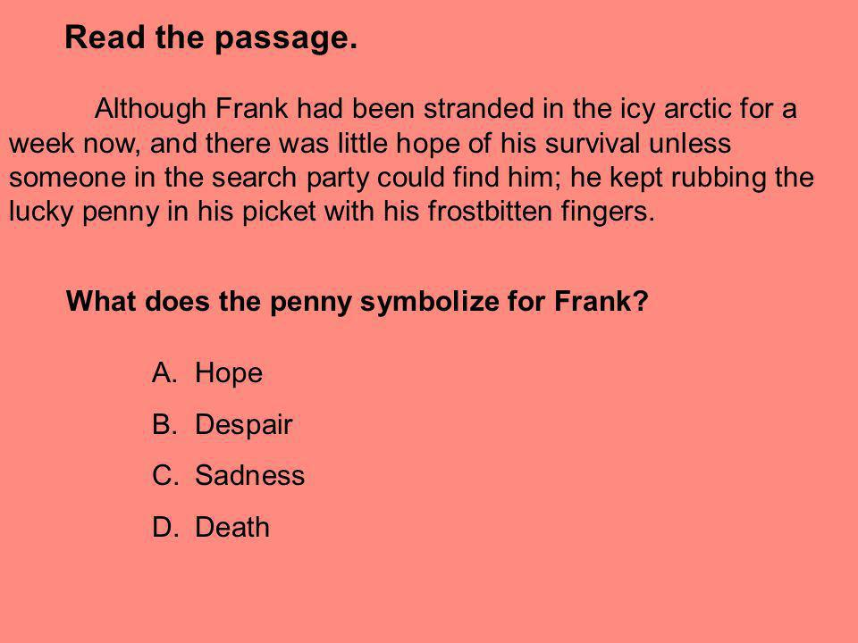 Read the passage. Although Frank had been stranded in the icy arctic for a week now, and there was little hope of his survival unless someone in the s