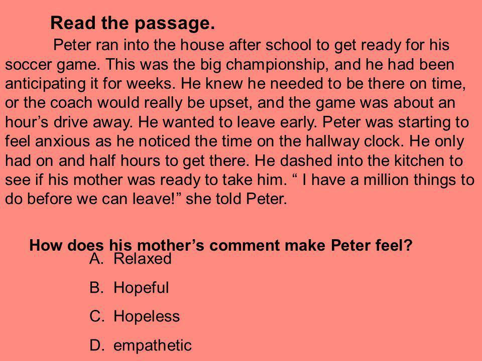 Read the passage. Peter ran into the house after school to get ready for his soccer game. This was the big championship, and he had been anticipating
