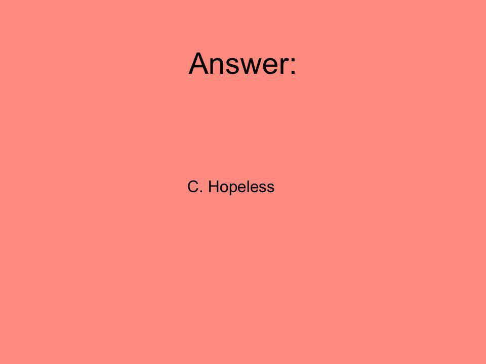 Answer: C. Hopeless