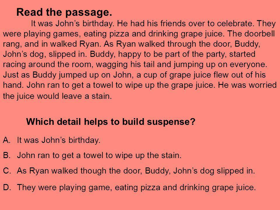 Read the passage. It was Johns birthday. He had his friends over to celebrate. They were playing games, eating pizza and drinking grape juice. The doo