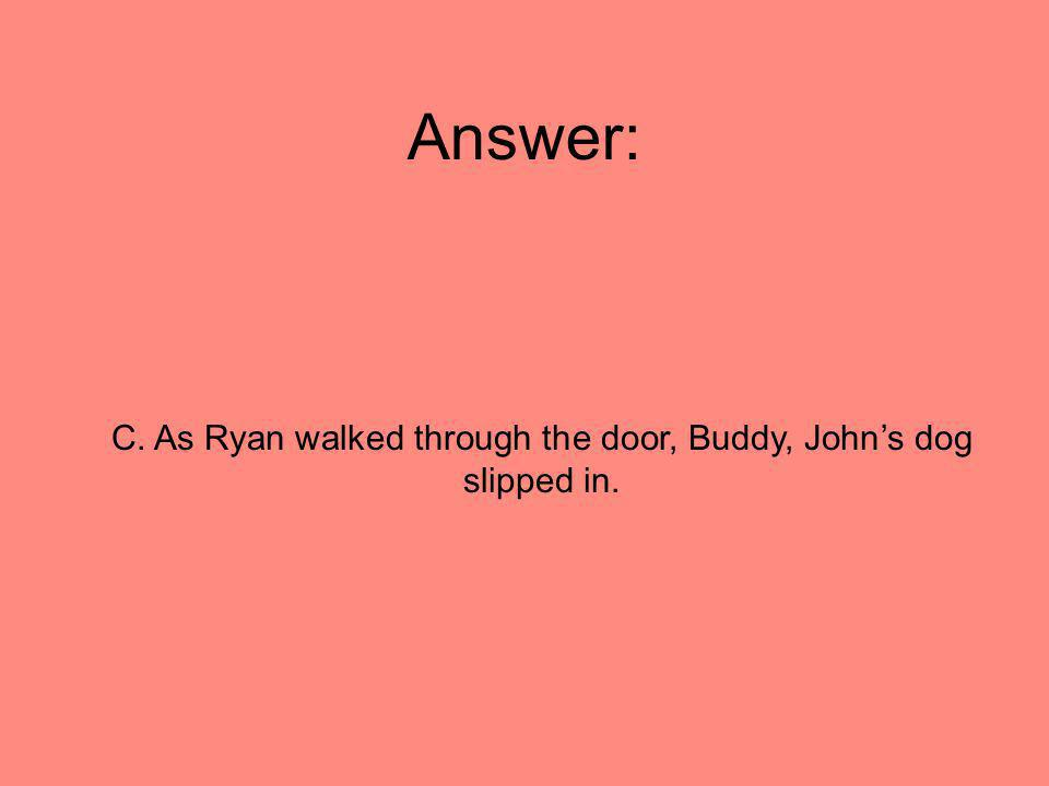 Answer: C. As Ryan walked through the door, Buddy, Johns dog slipped in.