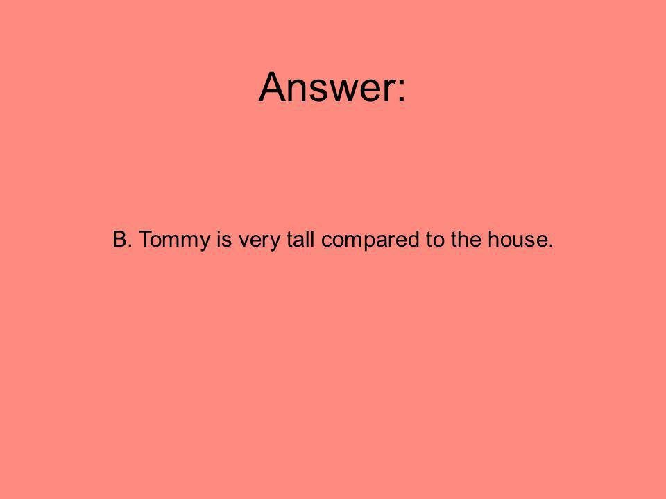 Answer: B. Tommy is very tall compared to the house.