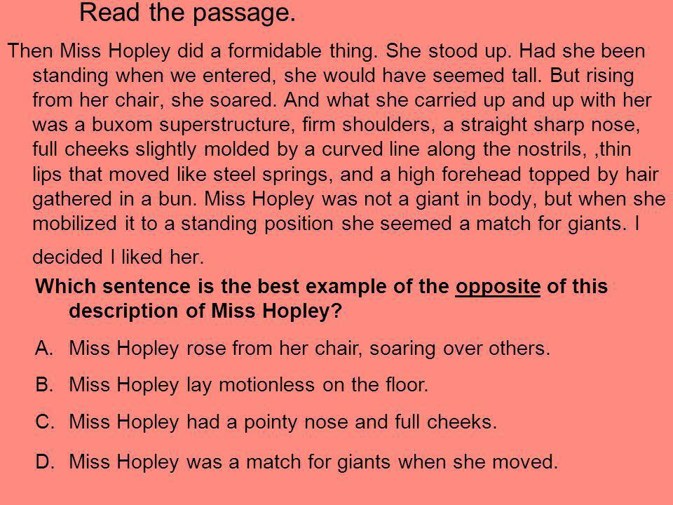 Read the passage. Then Miss Hopley did a formidable thing. She stood up. Had she been standing when we entered, she would have seemed tall. But rising