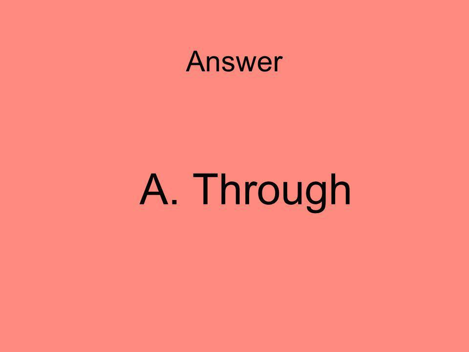 Answer A. Through