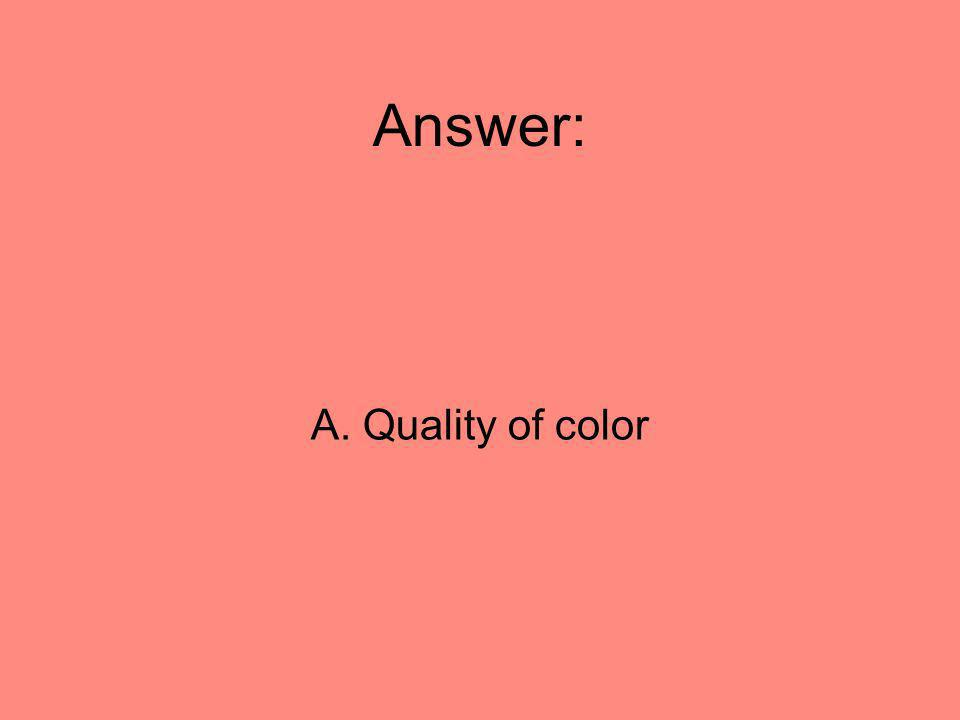 Answer: A. Quality of color