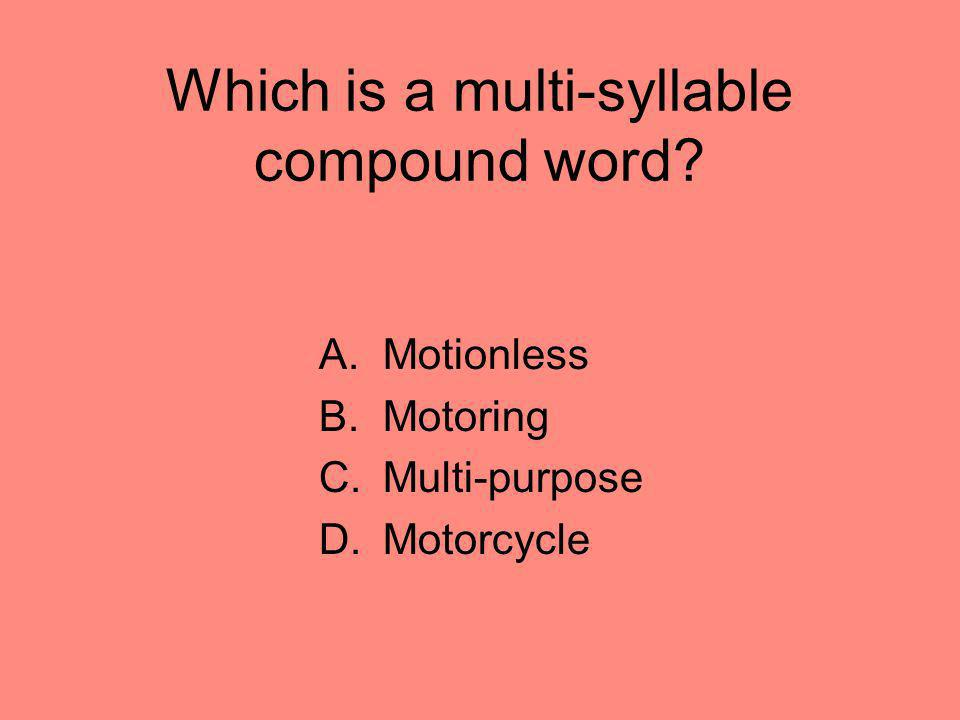 Which is a multi-syllable compound word? A.Motionless B.Motoring C.Multi-purpose D.Motorcycle
