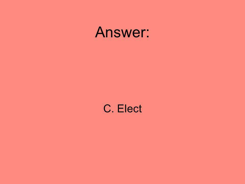 Answer: C. Elect