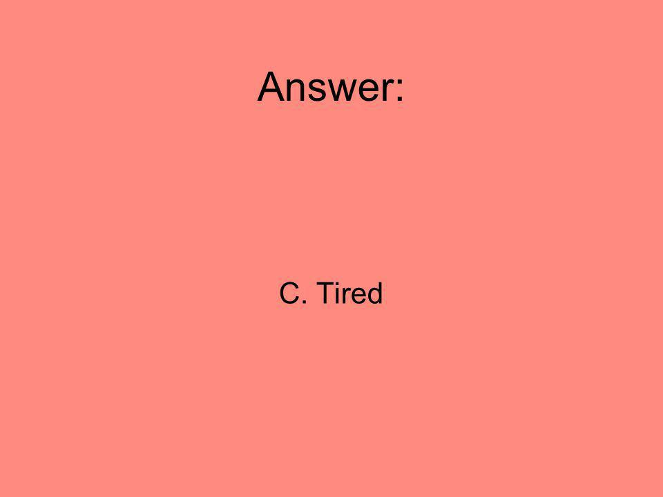 Answer: C. Tired