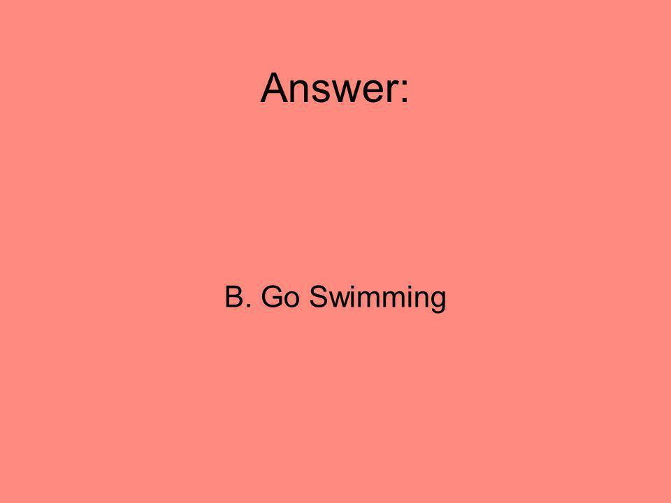 Answer: B. Go Swimming
